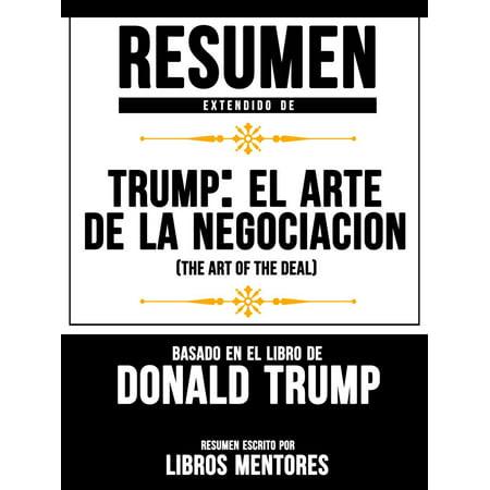 Trump: El Arte De La Negociación (The Art Of The Deal) - Resumen Extendido Basado En El Libro De Donald Trump -