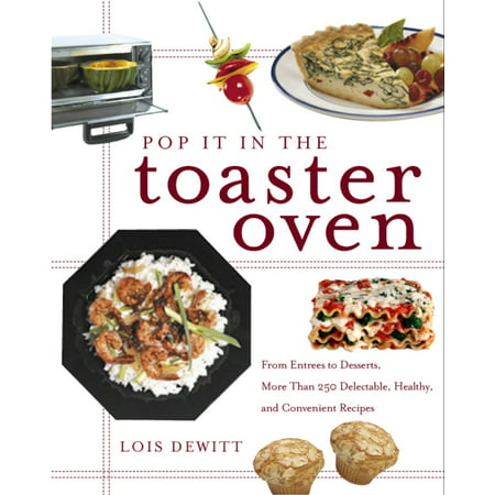 Pop It in the Toaster Oven : From Entrees to Desserts, More Than 250 Delectable, Healthy, and Convenient Recipes