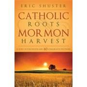 Catholic Roots, Mormon Harvest : A Story of Conversion and 40 Comparative Doctrines