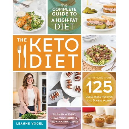 The Keto Diet: The Complete Guide to a High-Fat Diet, with More Than 125 Delectable Recipes and 5 Meal Plans to Shed Weight, Heal