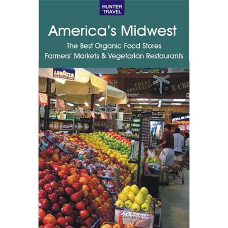America's Midwest: The Best Organic Food Stores, Farmers' Markets & Vegetarian Restaurants -