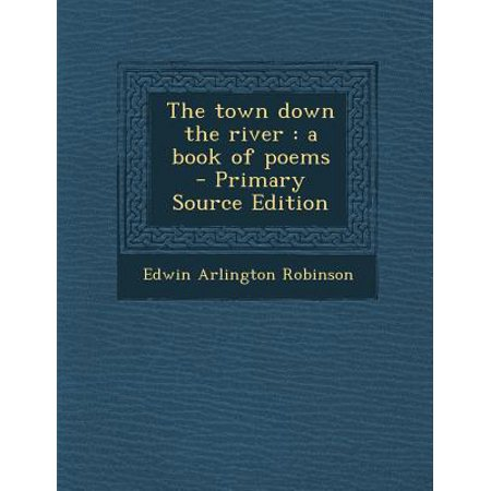 The Town Down the River: A Book of Poems - Primary Source Edition