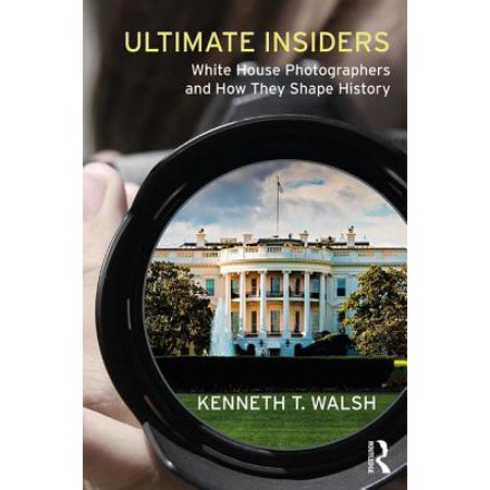 Ultimate Insiders : White House Photographers and How They Shape History