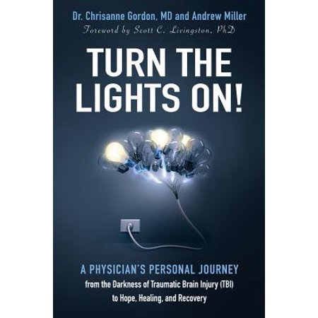 Turn the Lights On! : A Physician's Personal Journey from the Darkness of Traumatic Brain Injury (Tbi) to Hope, Healing, and (My God Turns My Darkness Into Light)