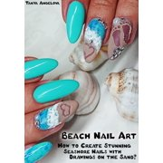 Beach Nail Art: How to Create Stunning Seashore Nails with Drawings on the Sand? - eBook