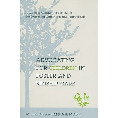Advocating for Children in Foster and Kinship Care : A Guide to Getting the Best Out of the System for Caregivers and
