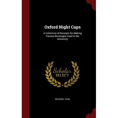 Oxford Night Caps : A Collection of Receipts for Making Various Beverages  Used in the University