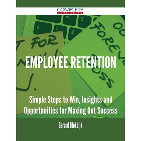 Employee Retention - Simple Steps to Win, Insights and Opportunities for Maxing Out Success -