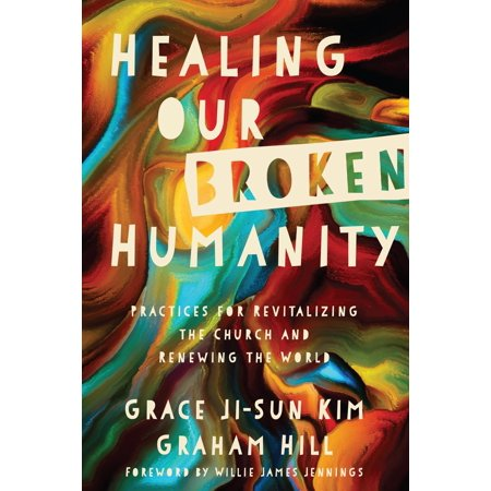 Healing Our Broken Humanity : Practices for Revitalizing the Church and Renewing the
