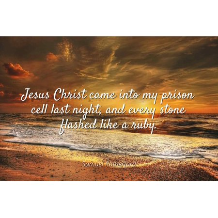 Samuel Rutherford - Jesus Christ came into my prison cell last night, and every stone flashed like a ruby. - Famous Quotes Laminated POSTER PRINT