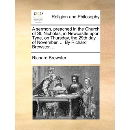 A Sermon, Preached in the Church of St. Nicholas, in Newcastle Upon Tyne, on Thursday, the 29th Day of November, ... by Richard Brewster, ... ()