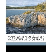 Mary, Queen of Scots; A Narrative and Defence