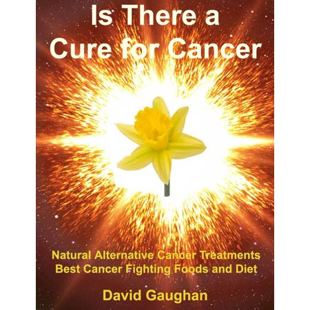 Is There a Cure for Cancer: Natural Alternative Cancer Treatments, Best Cancer Fighting Foods and Diet -