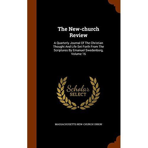 The New-Church Review: A Quarterly Journal of the Christian Thought and Life Set Forth from the Scriptures by Emanuel Swedenborg, Volume 16