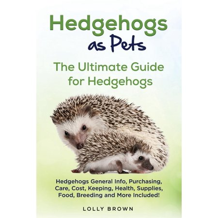 Hedgehogs as Pets : Hedgehogs General Info, Purchasing, Care, Cost, Keeping, Health, Supplies, Food, Breeding and More Included! the Ultimate Guide for Hedgehogs - Hedgehog Information For Kids