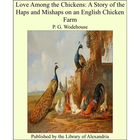 Love Among the Chickens: A Story of the Haps and Mishaps on an English Chicken Farm -