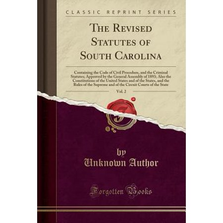 The Revised Statutes of South Carolina, Vol. 2 : Containing the Code of Civil Procedure, and the Criminal Statutes; Approved by the General Assembly of 1893; Also the Constitutions of the United States and of the States, and the Rules of the Supreme and of
