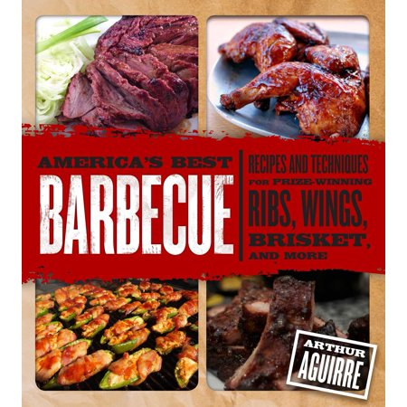 America's Best Barbecue : Recipes and Techniques for Prize-Winning Ribs, Wings, Brisket, and