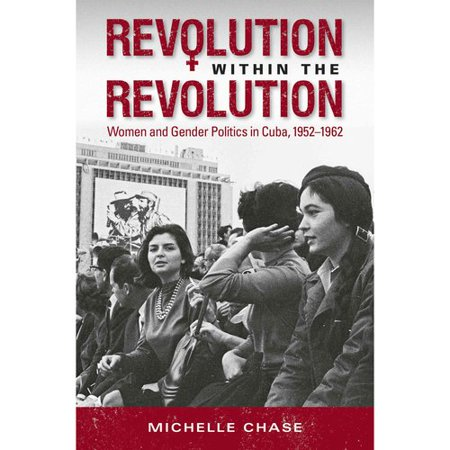 Revolution Within The Revolution  Women And Gender Politics In Cuba  1952 1962
