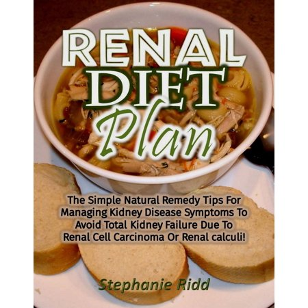 Renal Diet Plan: The Simple Natural Remedy Tips For Managing Kidney Disease Symptoms To Avoid Total Kidney Failure Due To Renal Cell Carcinoma Or Renal calculi! -
