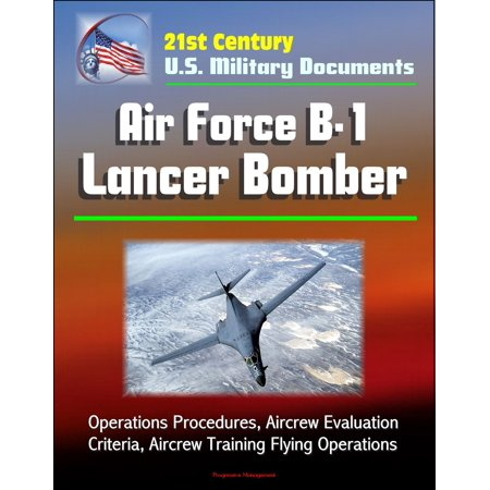 - 21st Century U.S. Military Documents: Air Force B-1 Lancer Bomber - Operations Procedures, Aircrew Evaluation Criteria, Aircrew Training Flying Operations - eBook