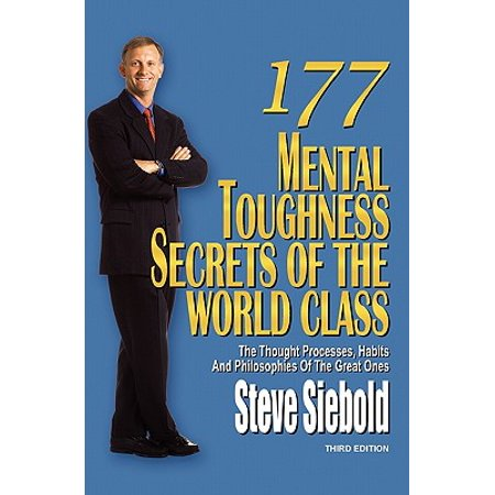 177 Mental Toughness Secrets of the World Class : The Thought Processes, Habits and Philosophies of the Great Ones