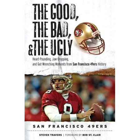 The Good, the Bad, & the Ugly: San Francisco 49ers : Heart-Pounding, Jaw-Dropping, and Gut-Wrenching Moments from San Francisco 49ers History