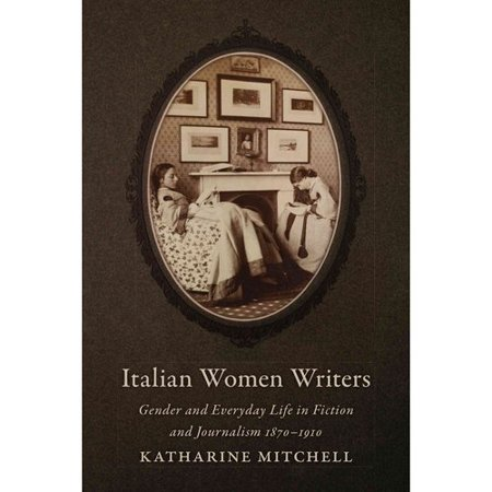 Italian Women Writers: Gender and Everyday Life in Fiction and Journalism, 1870-1910