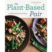 Plant-Based Pair : A Vegan Cookbook for Two with 125 Perfectly Portioned Recipes