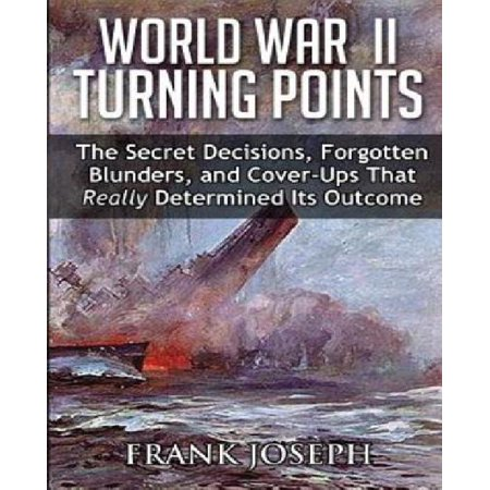 World War Ii Turning Points  The Secret Decisions  Forgotten Blunders And Cover Ups That Really Determined Its Outcome
