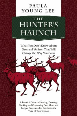 The Hunter's Haunch: What You Don't Know About Deer and Venison That Will Change the Way... by