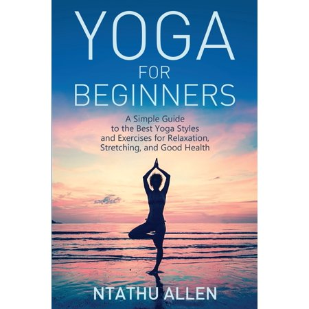 Yoga for Beginners : A Simple Guide to the Best Yoga Styles and Exercises for Relaxation, Stretching, and Good