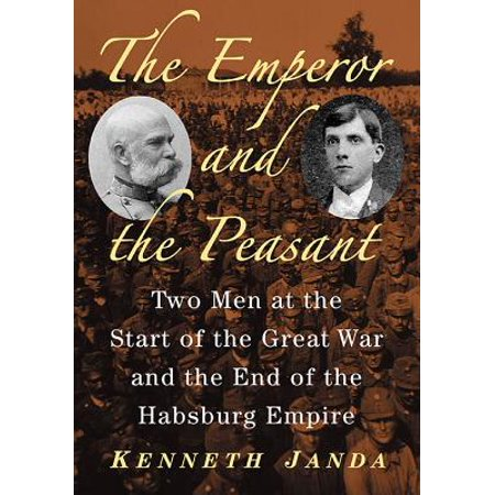 The Emperor and the Peasant : Two Men at the Start of the Great War and the End of the Habsburg (World War Two Dates Start And End)
