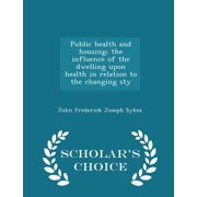 Public Health and Housing; The Influence of the Dwelling Upon Health in Relation to the Changing Sty - Scholar's Choice Edition