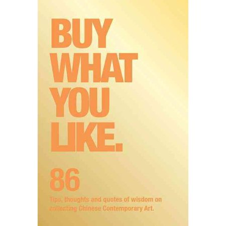 Buy What You Like  86 Tips  Thoughts And Quotes Of Wisdom On Collecting Chinese Contemporary Art