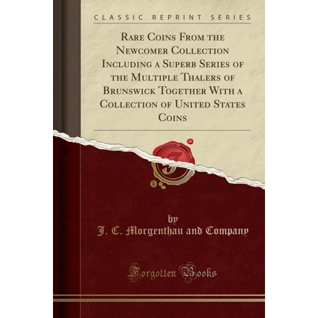 United States Rare Coins - Rare Coins from the Newcomer Collection Including a Superb Series of the Multiple Thalers of Brunswick Together with a Collection of United States Coins (Classic Reprint)