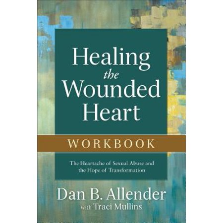 Healing the Wounded Heart Workbook : The Heartache of Sexual Abuse and the Hope of