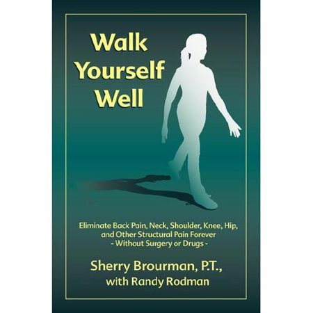 Walk Yourself Well  Eliminate Back Pain  Neck  Shoulder  Knee  Hip And Other Structural Pain Forever Without Surgery Or Drugs