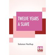Twelve Years A Slave: Narrative Of Solomon Northup, A Citizen Of New-York, Kidnapped In Washington City In 1841, And Rescued In 1853, From A Cotton Plantation Near The Red River, In Louisiana. (Paperb
