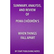 Summary, Analysis, and Review of Pema Chodron's When Things Fall Apart : Heart Advice for Difficult Times