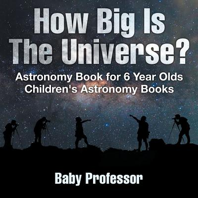 How Big Is the Universe? Astronomy Book for 6 Year Olds Children's Astronomy Books