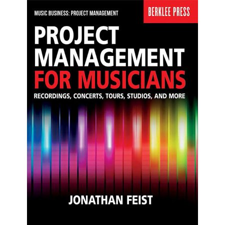 Project Management for Musicians : Recordings, Concerts, Tours, Studios, and