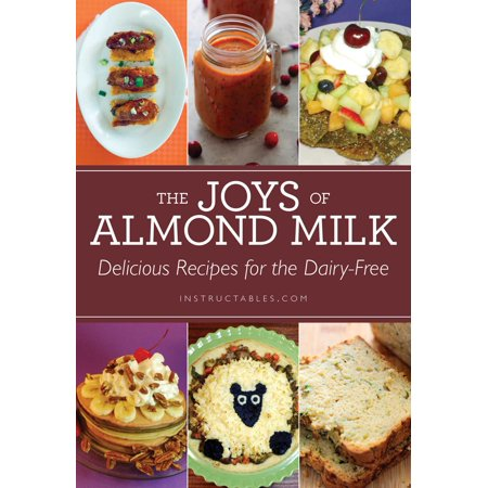 The Joys of Almond Milk : Delicious Recipes for the Dairy-Free
