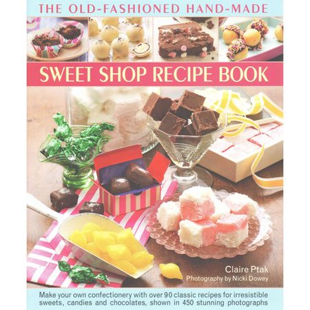 The Old Fashioned Hand Made Sweet Shop Recipe Book  Make Your Own Confectionery With Over 90 Classic Recipes For Irresistible Sweets  Candies And Chocolates  Shown In 450 Stunning Photographs