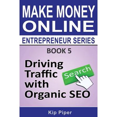 (Driving Traffic with Organic Seo : Book 5 of the Make Money Online Entrepreneur Series)