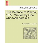 The Defence of Plevna, 1877. Written by One Who Took Part in It