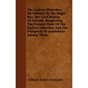 The Eastern Churches. an Address to the Right REV. the Lord Bishop of Lincoln, Respecting the Present State of the Eastern Churches and the Prospects of Usefulness Among Them.