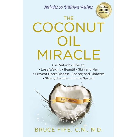 The Coconut Oil Miracle : Use Nature's Elixir to Lose Weight, Beautify Skin and Hair, Prevent Heart Disease, Cancer, and Diabetes, Strengthen the Immune System, Fifth (Best Foods To Strengthen Immune System)