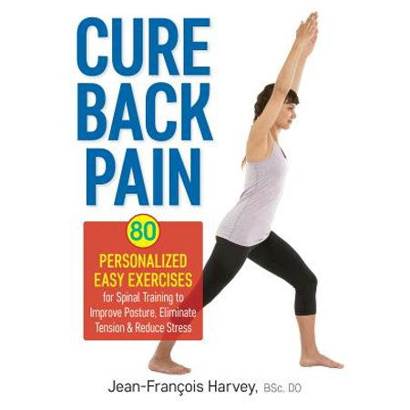 Cure Back Pain : 80 Personalized Easy Exercises for Spinal Training to Improve Posture, Eliminate Tension and Reduce