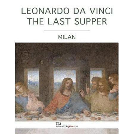 Leonardo Da Vinci the Last Supper, Milan - An Ebook Guide - (The Last Supper Leonardo Da Vinci Original)